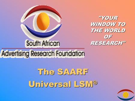 The SAARF Universal LSM ® YOUR WINDOW TO THE WORLD OF RESEARCH