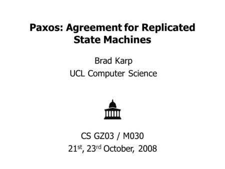 Paxos: Agreement for Replicated State Machines Brad Karp UCL Computer Science CS GZ03 / M030 21 st, 23 rd October, 2008.