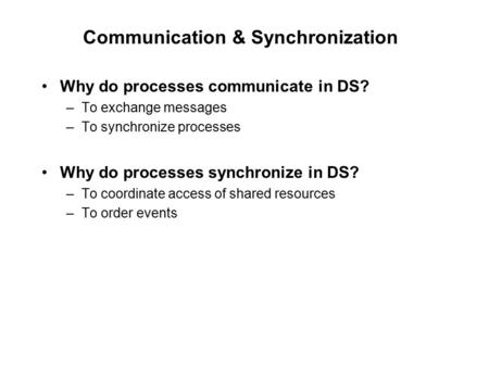 Communication & Synchronization Why do processes communicate in DS? –To exchange messages –To synchronize processes Why do processes synchronize in DS?