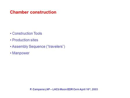 "Chamber construction Construction Tools Production sites Assembly Sequence (""travelers"") Manpower P. Campana LNF – LHCb Muon EDR Cern April 16 th, 2003."