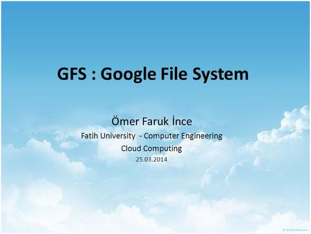 GFS : Google File System Ömer Faruk İnce Fatih University - Computer Engineering Cloud Computing 25.03.2014.
