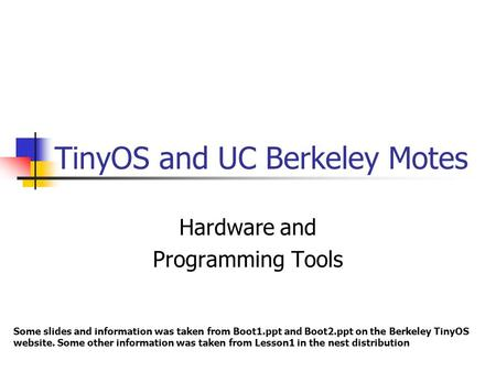 TinyOS and UC Berkeley Motes Hardware and Programming Tools Some slides and information was taken from Boot1.ppt and Boot2.ppt on the Berkeley TinyOS website.