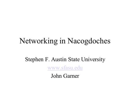 Networking in Nacogdoches Stephen F. Austin State University www.sfasu.edu John Garner.