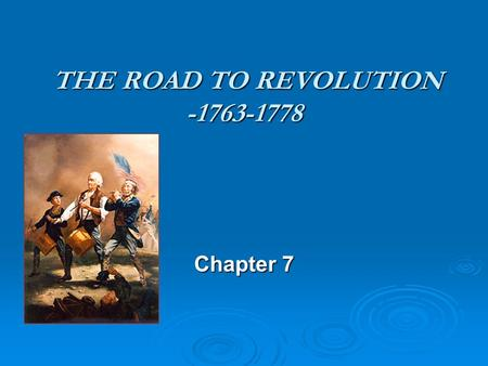 THE ROAD TO REVOLUTION -1763-1778 THE ROAD TO REVOLUTION -1763-1778 Chapter 7.
