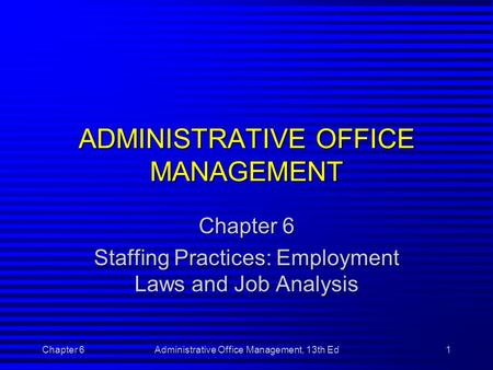 Chapter 6Administrative Office Management, 13th Ed1 ADMINISTRATIVE OFFICE MANAGEMENT Chapter 6 Staffing Practices: Employment Laws and Job Analysis.
