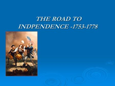 THE ROAD TO INDPENDENCE -1753-1778 THE ROAD TO INDPENDENCE -1753-1778.