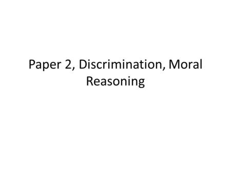 Paper 2, Discrimination, Moral Reasoning. Learning Objectives Accurately describe the social, economic, and political dimension of major problems and.