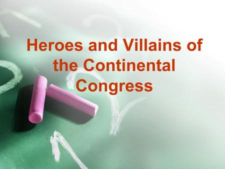 Heroes and Villains of the Continental Congress Definitions Hero: Illustrious warrior; one greatly regarded for achievements or qualities Villian: scoundrel.