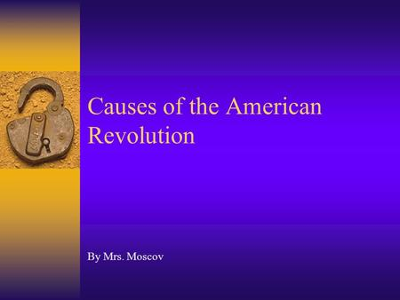 Causes of the American Revolution By Mrs. Moscov.