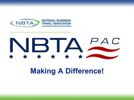 Making A Difference!. Political Action Committee What is the NBTAPAC? oAggregates business travel professionals political strength and financially supports.
