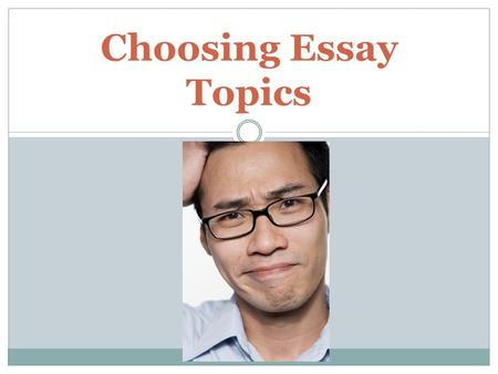 Choosing Essay Topics Thinking about Topics During my first semester teaching English 1301 to students, I received some of the following essay topics:
