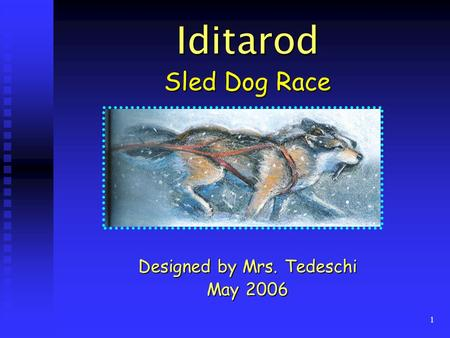1 Iditarod Sled Dog Race Designed by Mrs. Tedeschi May 2006.