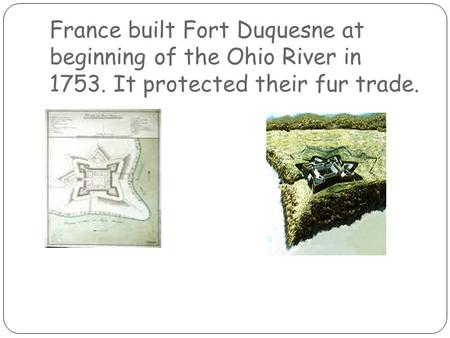France built Fort Duquesne at beginning of the Ohio River in 1753. It protected their fur trade.