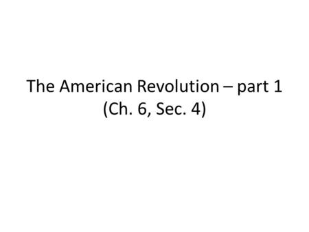 The American Revolution – part 1 (Ch. 6, Sec. 4).
