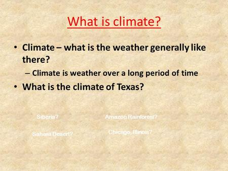 What is climate? Climate – what is the weather generally like there? – Climate is weather over a long period of time What is the climate of Texas? Siberia?