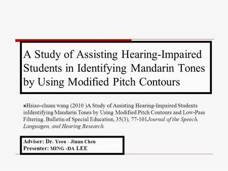 A Study of Assisting Hearing-Impaired Students in Identifying Mandarin Tones by Using Modified Pitch Contours Adviser: Dr. Yeou - Jiunn Chen Presenter: