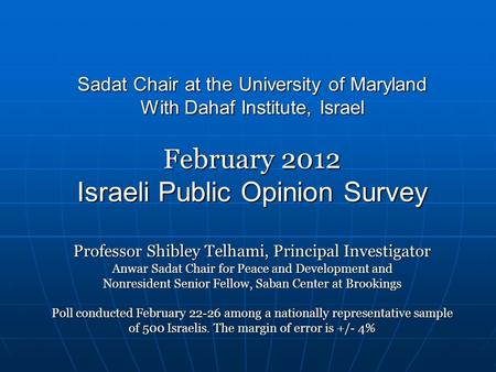Sadat Chair at the University of Maryland With Dahaf Institute, Israel February 2012 Israeli Public Opinion Survey Professor Shibley Telhami, Principal.