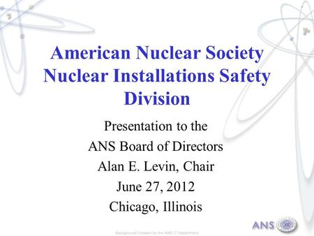 American Nuclear Society Nuclear Installations Safety Division Presentation to the ANS Board of Directors Alan E. Levin, Chair June 27, 2012 Chicago, Illinois.