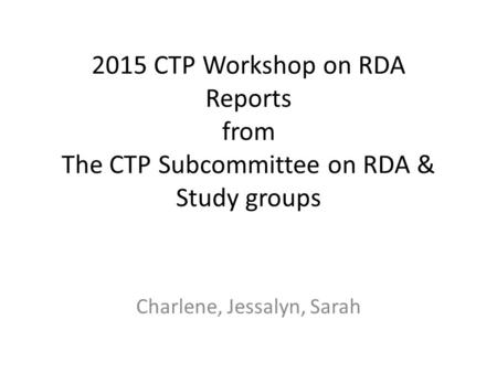 2015 CTP Workshop on RDA Reports from The CTP Subcommittee on RDA & Study groups Charlene, Jessalyn, Sarah.
