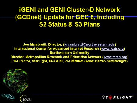 IGENI and GENI Cluster-D Network (GCDnet) Update for GEC 8, Including S2 Status & S3 Plans Joe Mambretti, Director,