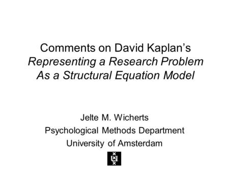 Comments on David Kaplan's Representing a Research Problem As a Structural Equation Model Jelte M. Wicherts Psychological Methods Department University.