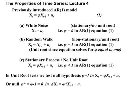 The Properties of Time Series: Lecture 4 Previously introduced AR(1) model X t = φX t-1 + u t (1) (a) White Noise (stationary/no unit root) X t = u t i.e.