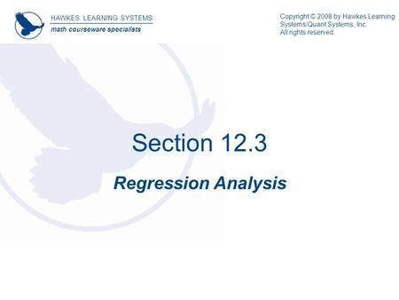 Section 12.3 Regression Analysis HAWKES LEARNING SYSTEMS math courseware specialists Copyright © 2008 by Hawkes Learning Systems/Quant Systems, Inc. All.