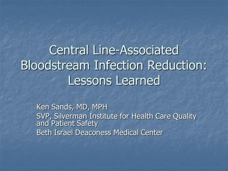 Central Line-Associated Bloodstream Infection Reduction: Lessons Learned Ken Sands, MD, MPH SVP, Silverman Institute for Health Care Quality and Patient.