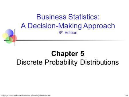Copyright ©2011 Pearson Education, Inc. publishing as Prentice Hall 5-1 Business Statistics: A Decision-Making Approach 8 th Edition Chapter 5 Discrete.