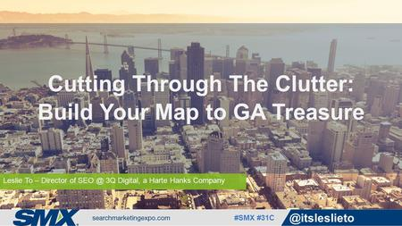 #SMX Leslie To – Director of 3Q Digital, a Harte Hanks Company Cutting Through The Clutter: Build Your Map to GA Treasure.