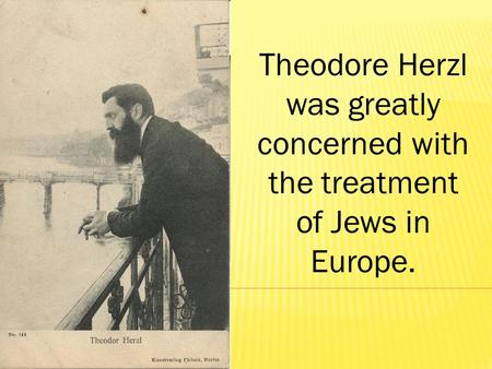 Theodore Herzl was greatly concerned with the treatment of Jews in Europe.