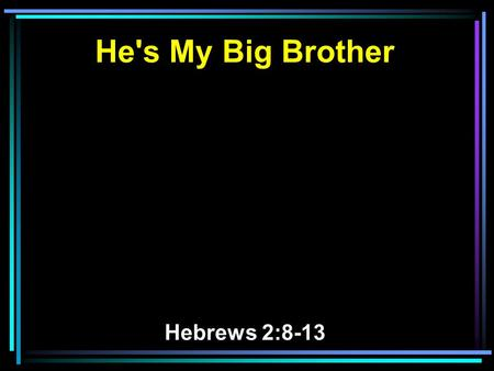 He's My Big Brother Hebrews 2:8-13. 8 You have put all things in subjection under his feet. For in that He put all in subjection under him, He left nothing.