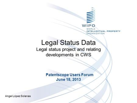 Legal Status Data Legal status project and relating developments in CWS Patentscope Users Forum June 18, 2013 Angel López Solanas.