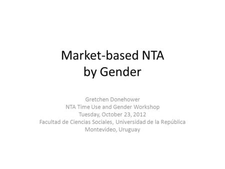 Market-based NTA by Gender Gretchen Donehower NTA Time Use and Gender Workshop Tuesday, October 23, 2012 Facultad de Ciencias Sociales, Universidad de.