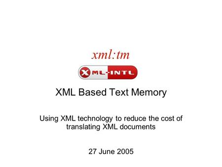 Xml:tm XML Based Text Memory Using XML technology to reduce the cost of translating XML documents 27 June 2005.