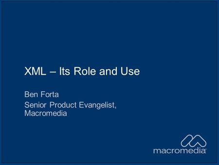XML – Its Role and Use Ben Forta Senior Product Evangelist, Macromedia.