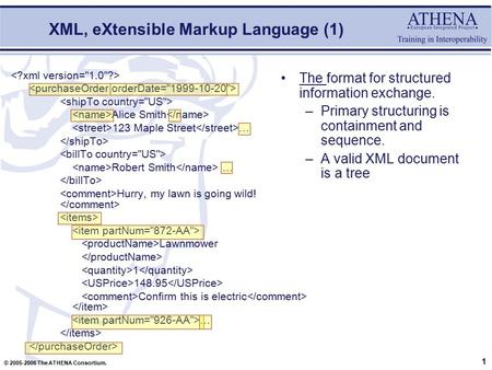 1 © 2005-2006 The ATHENA Consortium. XML, eXtensible Markup Language (1) The format for structured information exchange. –Primary structuring is containment.