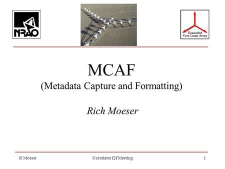 R MoeserCorrelator f2f Meeting1 MCAF (Metadata Capture and Formatting) Rich Moeser.