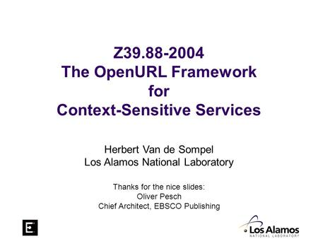 Z39.88-2004 The OpenURL Framework for Context-Sensitive Services Herbert Van de Sompel Los Alamos National Laboratory Thanks for the nice slides: Oliver.