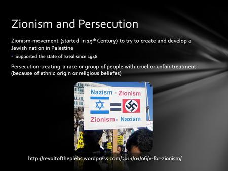 Zionism-movement (started in 19 th Century) to try to create and develop a Jewish nation in Palestine Supported the state of Isreal since 1948 Persecution-treating.