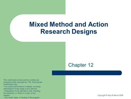 Copyright © Allyn & Bacon 2008 Mixed Method and Action Research Designs Chapter 12 This multimedia product and its contents are protected under copyright.