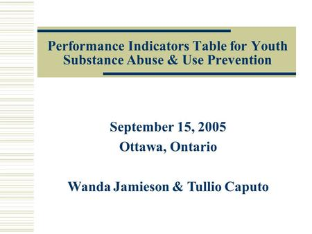 Performance Indicators Table for Youth Substance Abuse & Use Prevention September 15, 2005 Ottawa, Ontario Wanda Jamieson & Tullio Caputo.