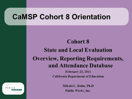 CaMSP Cohort 8 Orientation Cohort 8 State and Local Evaluation Overview, Reporting Requirements, and Attendance Database February 23, 2011 California Department.