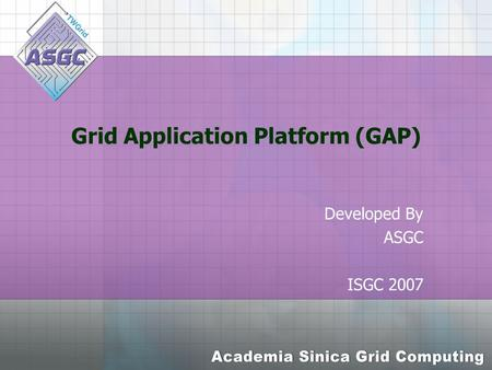 Grid Application Platform (GAP) Developed By ASGC ISGC 2007.