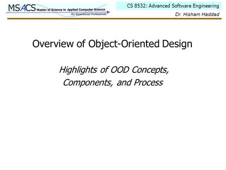 CS 8532: Advanced Software Engineering Dr. Hisham Haddad Overview of Object-Oriented Design Highlights of OOD Concepts, Components, and Process.