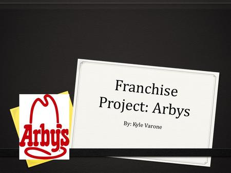 Franchise Project: Arbys By: Kyle Varone. History 0 Arby's was founded in 1964 by brothers Leroy and Forrest Raffel 0 The first Arby's restaurant opened.
