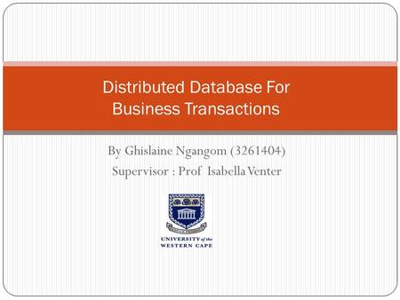 By Ghislaine Ngangom (3261404) Supervisor : Prof Isabella Venter Distributed Database For Business Transactions.