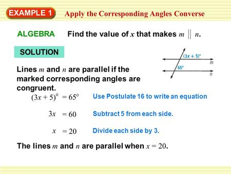 EXAMPLE 1 Apply the Corresponding Angles Converse ALGEBRA Find the value of x that makes m n. SOLUTION Lines m and n are parallel if the marked corresponding.