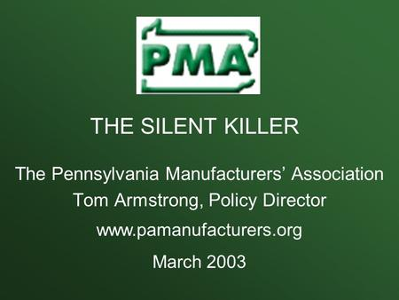 The Pennsylvania Manufacturers' Association Tom Armstrong, Policy Director www.pamanufacturers.org March 2003 THE SILENT KILLER.