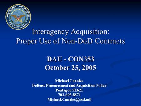 Interagency Acquisition: Proper Use of Non-DoD Contracts DAU - CON353 October 25, 2005 Michael Canales Defense Procurement and Acquisition Policy Pentagon.